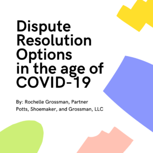 Dispute Resolution Options in the Age of COVID-19 by Rochelle Grossman, Partner at Potts, Shoemaker, and Grossman, LLC
